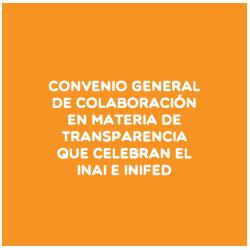 CONVENIO GENERAL DE COLABORACIÓN EN MATERIA DE TRANSPARENCIA QUE CELEBRAN EL INAI E INIFED
